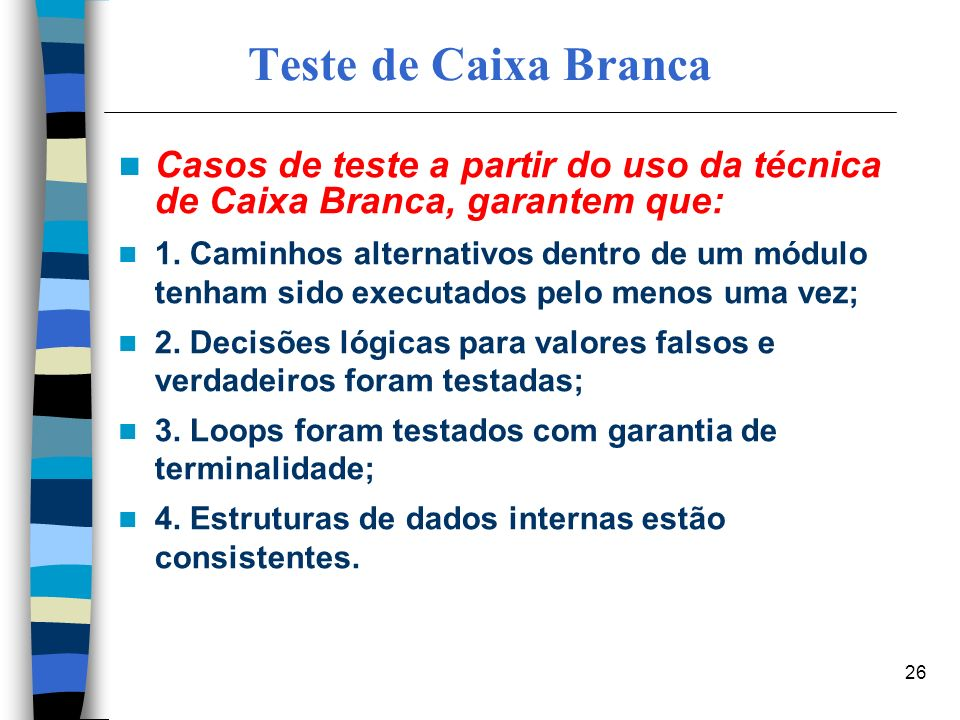 26 Teste de Caixa Branca Casos de teste a partir do uso da técnica de Caixa Branca, garantem que: 1. Caminhos alternativos dentro de um módulo tenham