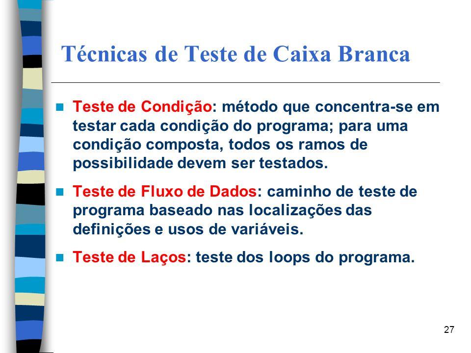 27 Técnicas de Teste de Caixa Branca Teste de Condição: método que concentra-se em testar cada condição do programa; para uma condição composta, todos