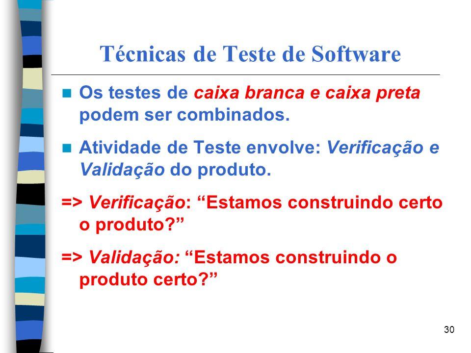 30 Técnicas de Teste de Software Os testes de caixa branca e caixa preta podem ser combinados. Atividade de Teste envolve: Verificação e Validação do