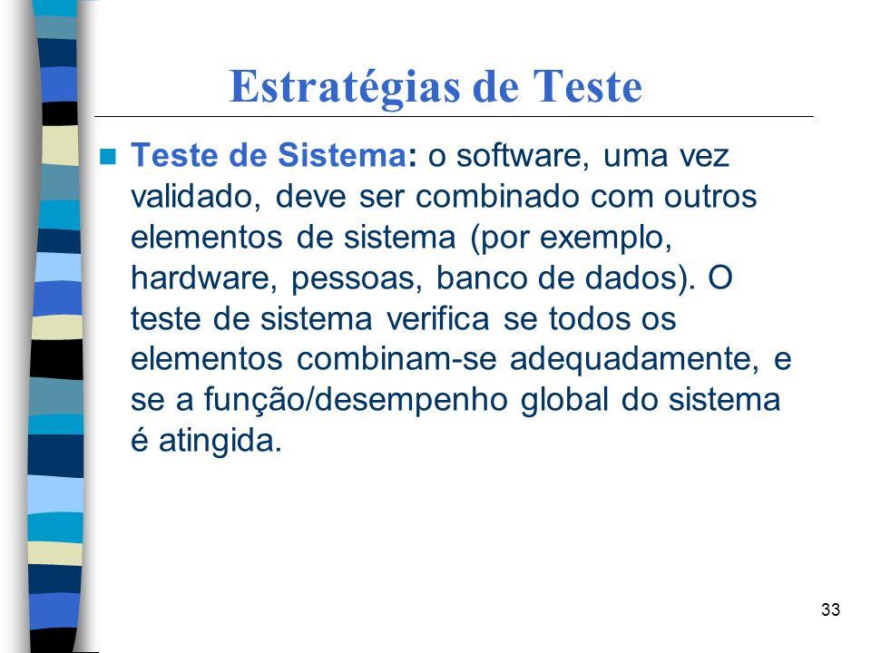33 Estratégias de Teste Teste de Sistema: o software, uma vez validado, deve ser combinado com outros elementos de sistema (por exemplo, hardware, pes
