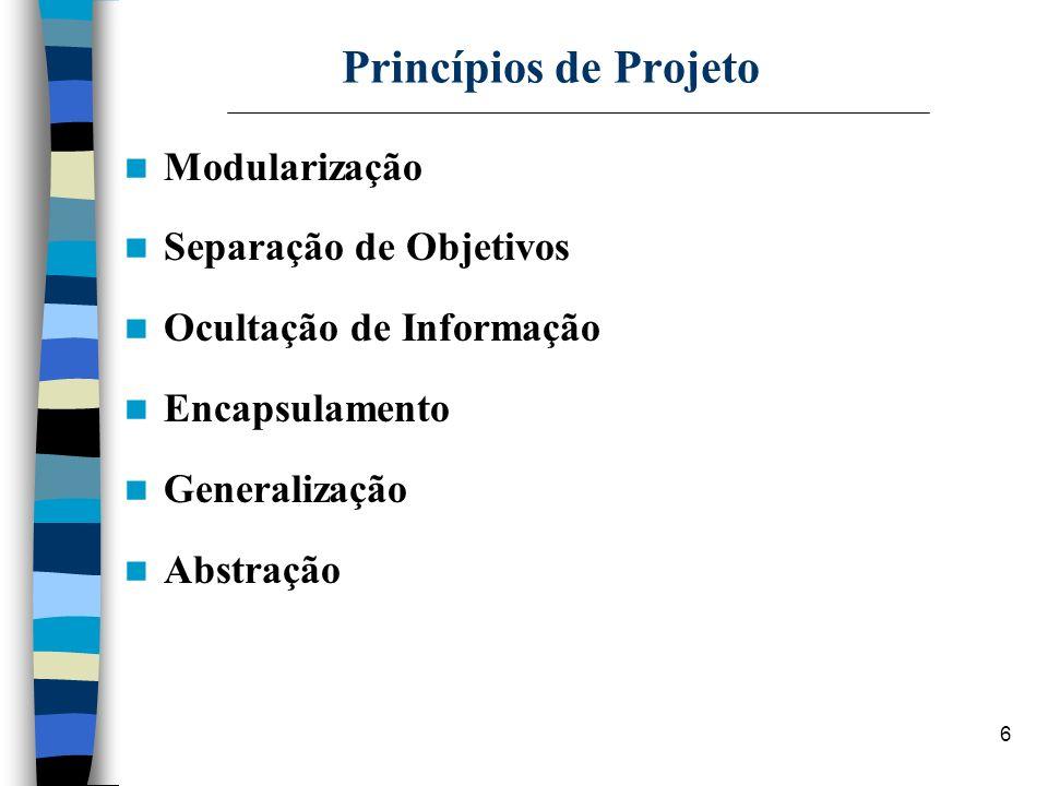 6 Princípios de Projeto Modularização Separação de Objetivos Ocultação de Informação Encapsulamento Generalização Abstração