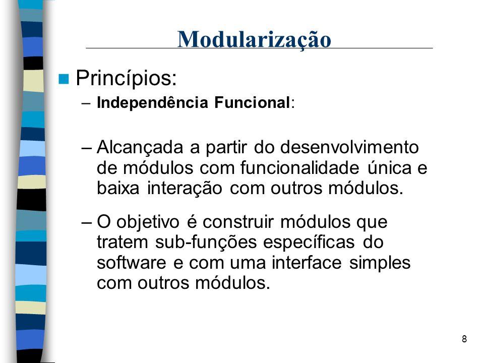 8 Modularização Princípios: –Independência Funcional: –Alcançada a partir do desenvolvimento de módulos com funcionalidade única e baixa interação com