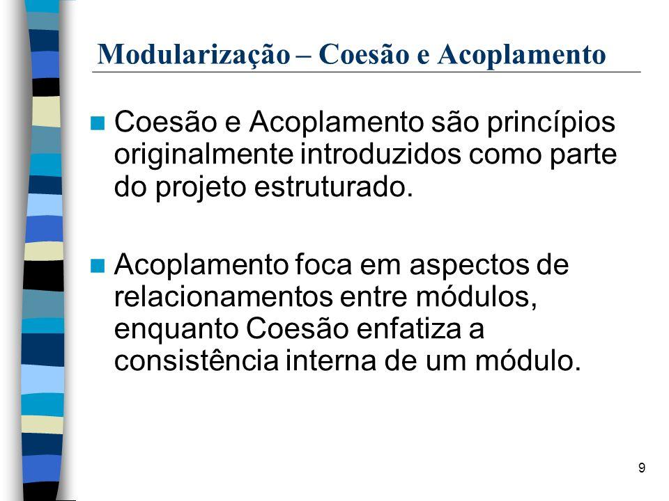9 Modularização – Coesão e Acoplamento Coesão e Acoplamento são princípios originalmente introduzidos como parte do projeto estruturado. Acoplamento f