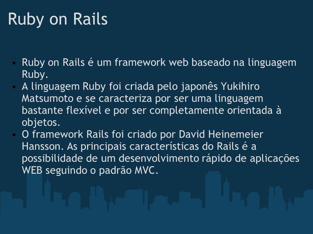 Ruby on Rails Ruby on Rails é um framework web baseado na linguagem Ruby. A linguagem Ruby foi criada pelo japonês Yukihiro Matsumoto e se caracteriza
