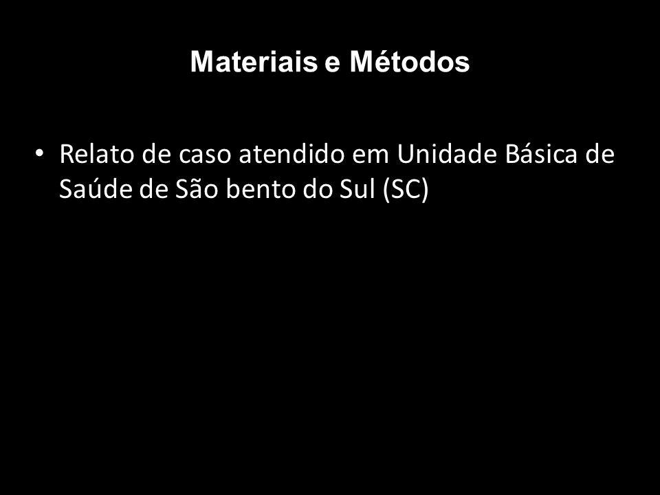 Materiais e Métodos Relato de caso atendido em Unidade Básica de Saúde de São bento do Sul (SC)