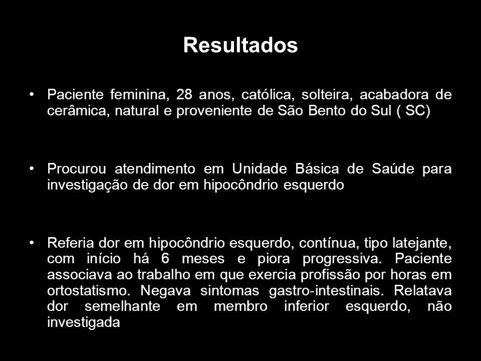 Resultados Paciente feminina, 28 anos, católica, solteira, acabadora de cerâmica, natural e proveniente de São Bento do Sul ( SC) Procurou atendimento