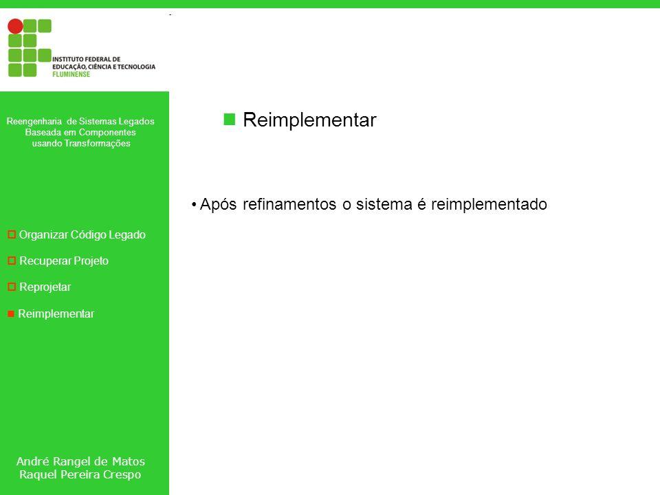 André Rangel de Matos Raquel Pereira Crespo Reengenharia de Sistemas Legados Baseada em Componentes usando Transformações Organizar Código Legado Recuperar Projeto Reprojetar Reimplementar Após refinamentos o sistema é reimplementado