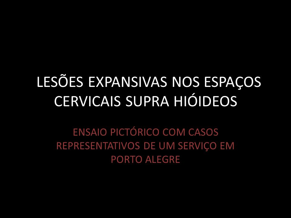 LLESÕES EXPANSIVAS NOS ESPAÇOS CERVICAIS SUPRA HIÓIDEOS ENSAIO PICTÓRICO COM CASOS REPRESENTATIVOS DE UM SERVIÇO EM PORTO ALEGRE
