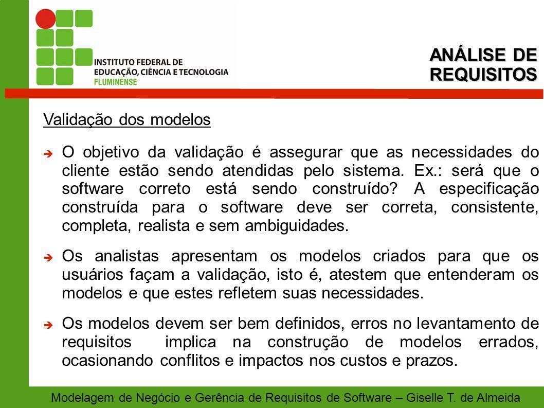 Modelagem de Negócio e Gerência de Requisitos de Software – Giselle T. de Almeida Validação dos modelos O objetivo da validação é assegurar que as nec