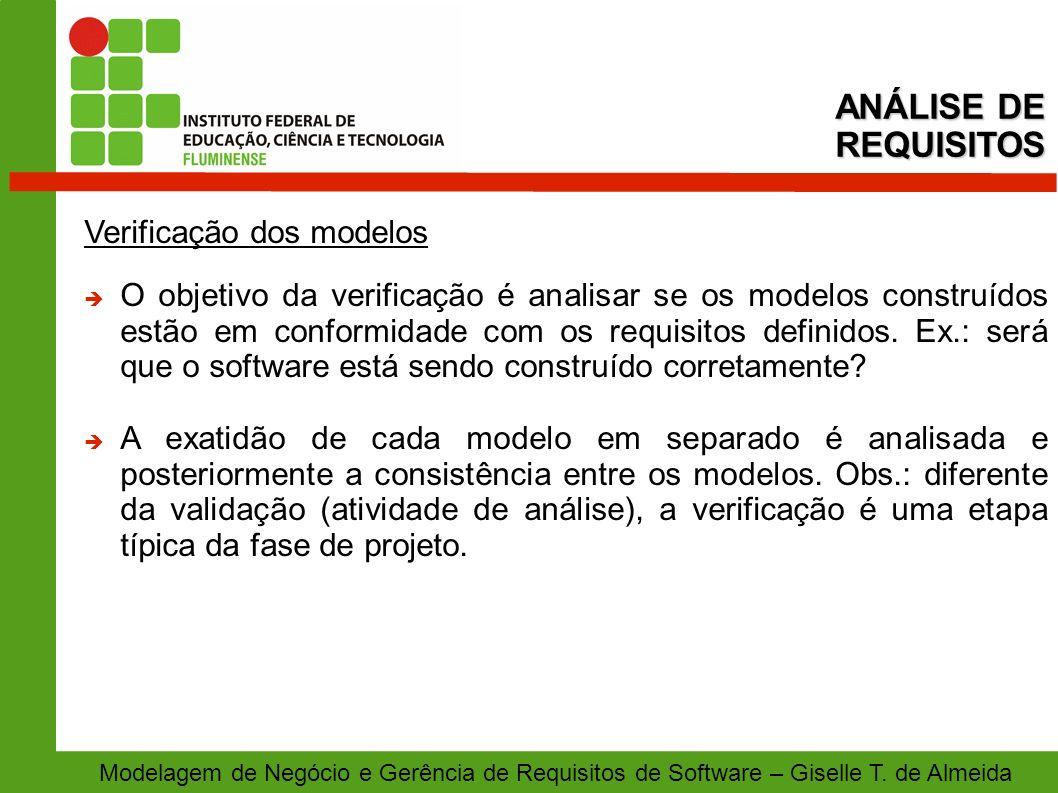 Modelagem de Negócio e Gerência de Requisitos de Software – Giselle T. de Almeida Verificação dos modelos O objetivo da verificação é analisar se os m