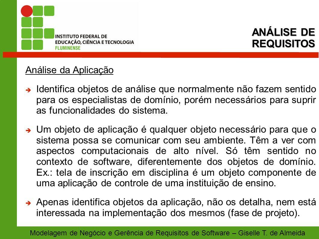 Modelagem de Negócio e Gerência de Requisitos de Software – Giselle T. de Almeida Análise da Aplicação Identifica objetos de análise que normalmente n