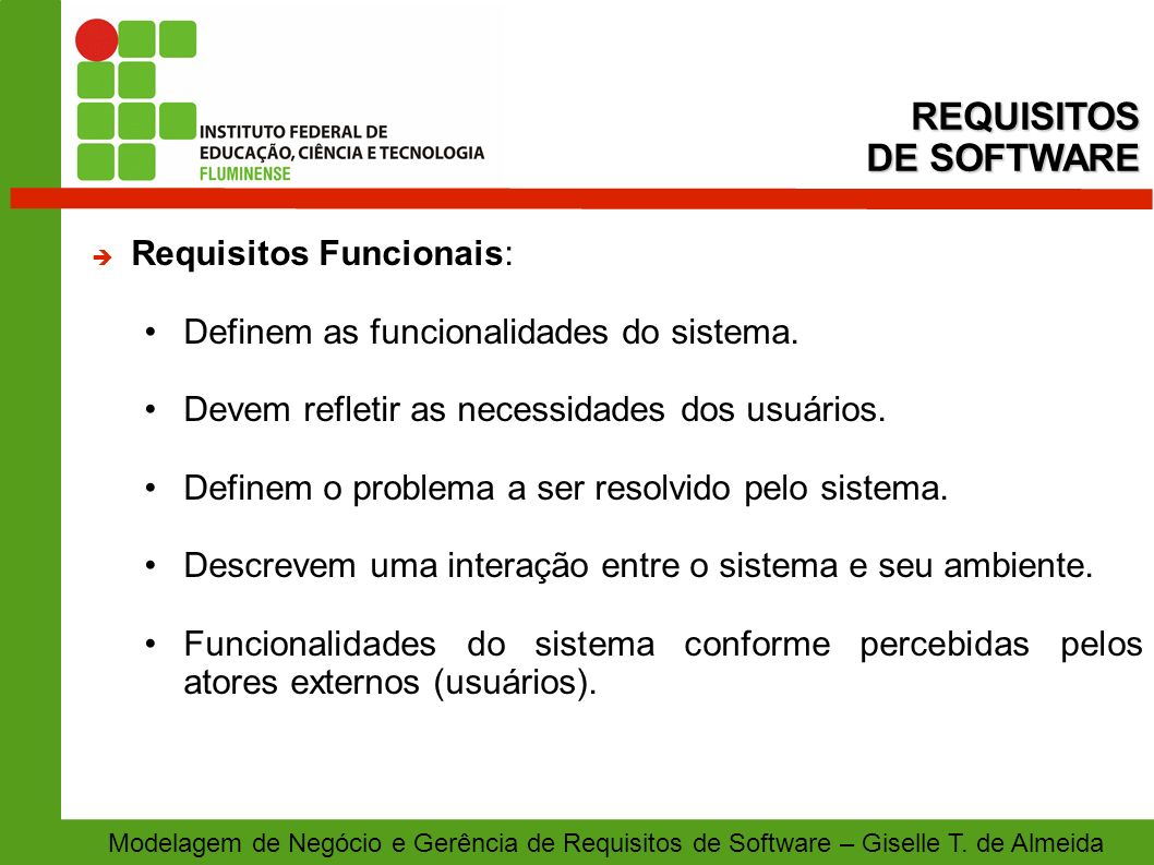 Modelagem de Negócio e Gerência de Requisitos de Software – Giselle T. de Almeida Requisitos Funcionais: Definem as funcionalidades do sistema. Devem