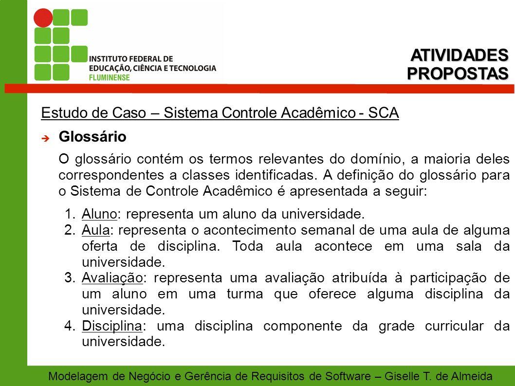 Modelagem de Negócio e Gerência de Requisitos de Software – Giselle T. de Almeida Estudo de Caso – Sistema Controle Acadêmico - SCA Glossário O glossá