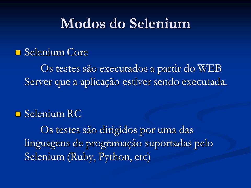 Modos do Selenium Selenium Core Selenium Core Os testes são executados a partir do WEB Server que a aplicação estiver sendo executada. Selenium RC Sel