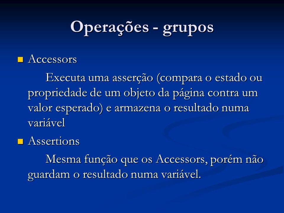 Operações - grupos Accessors Accessors Executa uma asserção (compara o estado ou propriedade de um objeto da página contra um valor esperado) e armaze