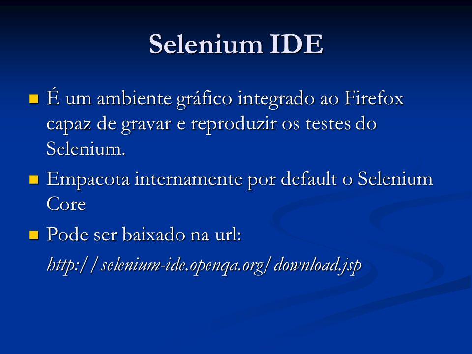 Selenium IDE É um ambiente gráfico integrado ao Firefox capaz de gravar e reproduzir os testes do Selenium. É um ambiente gráfico integrado ao Firefox