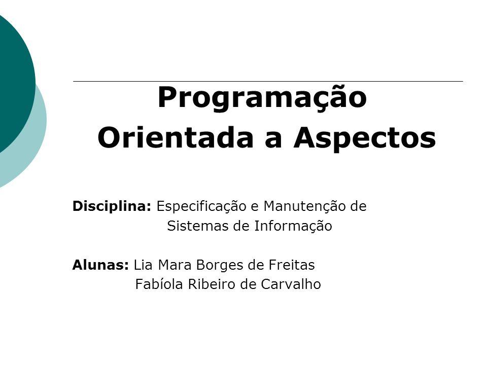 Programação Orientada a Aspectos Disciplina: Especificação e Manutenção de Sistemas de Informação Alunas: Lia Mara Borges de Freitas Fabíola Ribeiro d
