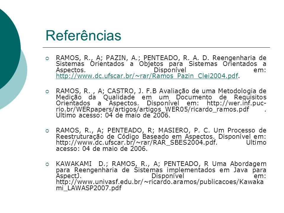 Referências RAMOS, R., A; PAZIN, A.; PENTEADO, R. A. D. Reengenharia de Sistemas Orientados a Objetos para Sistemas Orientados a Aspectos. Disponível