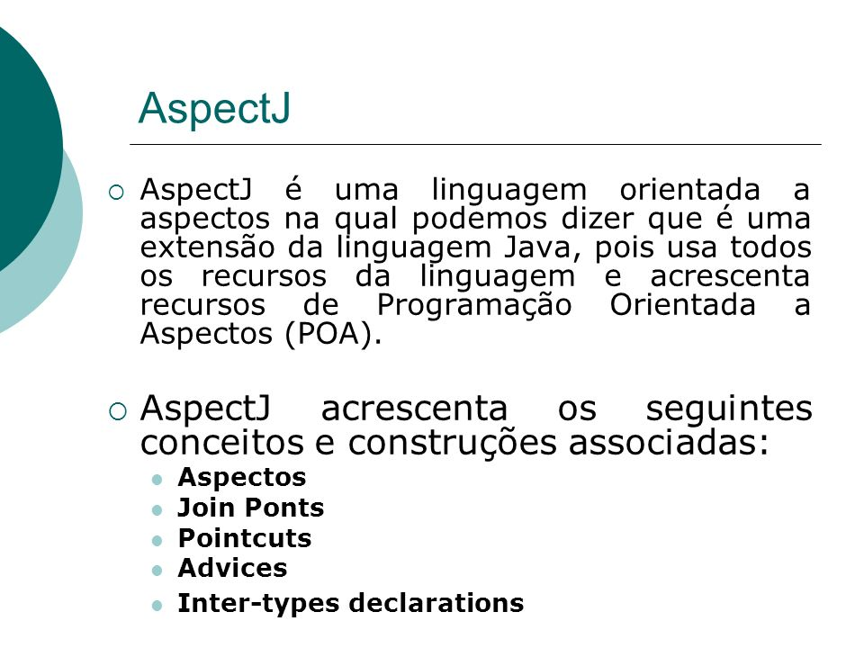 AspectJ AspectJ é uma linguagem orientada a aspectos na qual podemos dizer que é uma extensão da linguagem Java, pois usa todos os recursos da linguag