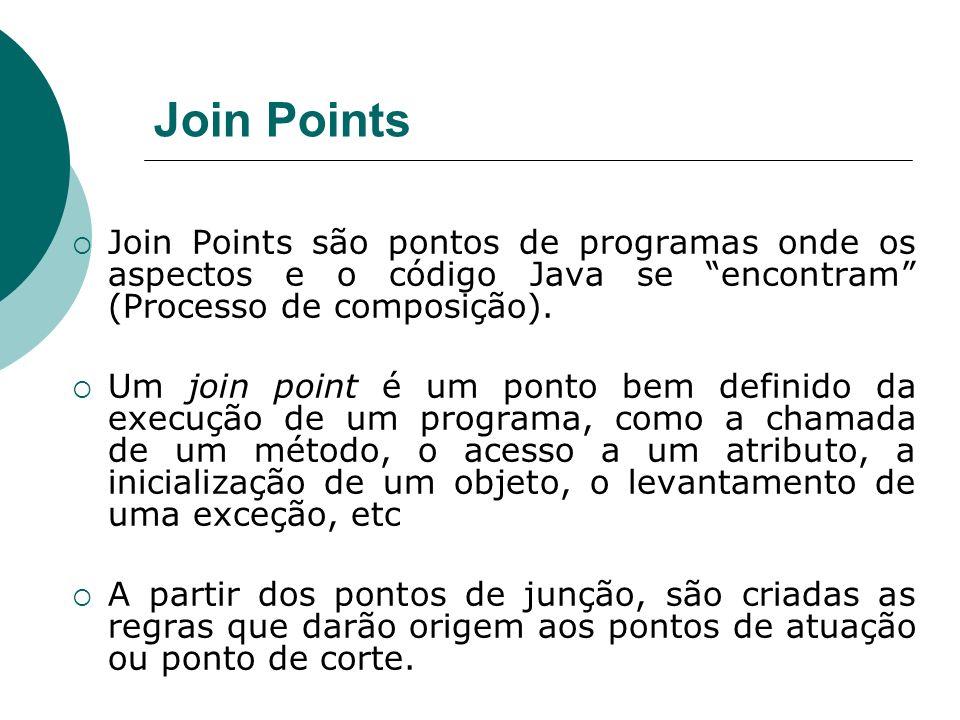 Join Points Join Points são pontos de programas onde os aspectos e o código Java se encontram (Processo de composição). Um join point é um ponto bem d