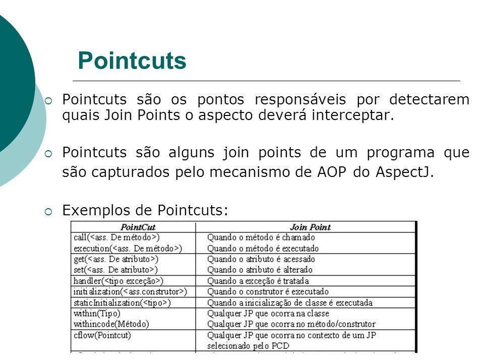 Pointcuts Pointcuts são os pontos responsáveis por detectarem quais Join Points o aspecto deverá interceptar. Pointcuts são alguns join points de um p