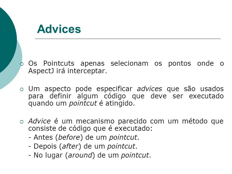 Advices Os Pointcuts apenas selecionam os pontos onde o AspectJ irá interceptar. Um aspecto pode especificar advices que são usados para definir algum