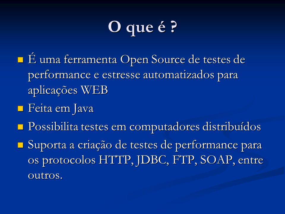 O que é ? É uma ferramenta Open Source de testes de performance e estresse automatizados para aplicações WEB É uma ferramenta Open Source de testes de