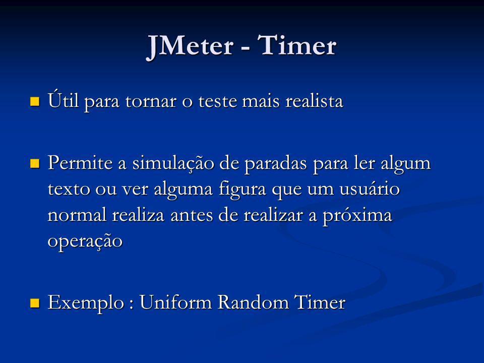 JMeter - Timer Útil para tornar o teste mais realista Útil para tornar o teste mais realista Permite a simulação de paradas para ler algum texto ou ve