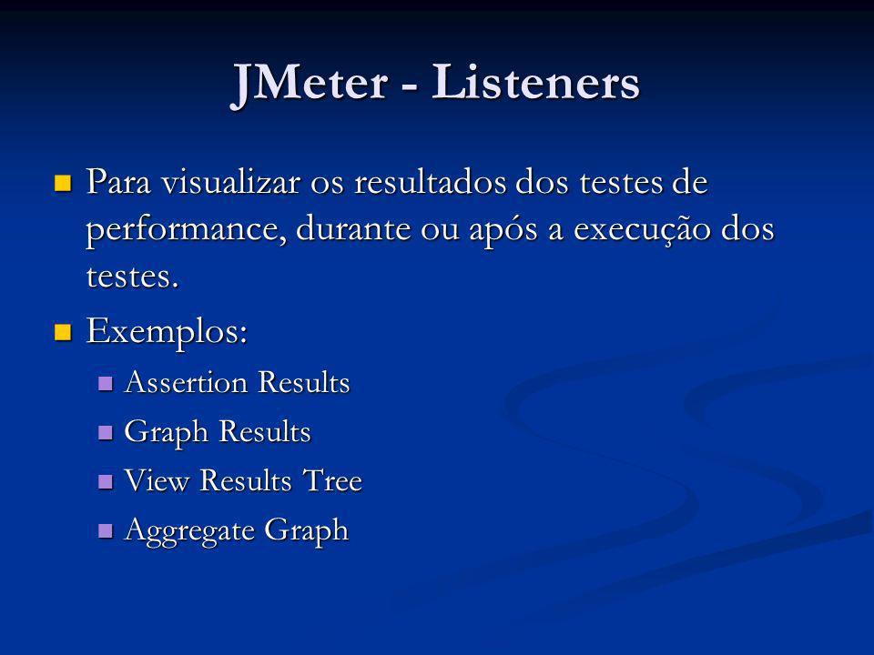JMeter - Listeners Para visualizar os resultados dos testes de performance, durante ou após a execução dos testes. Para visualizar os resultados dos t