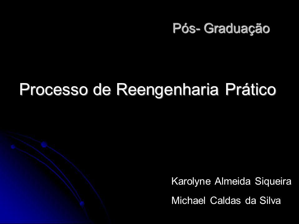 Processo de Reengenharia Prático Pós- Graduação Pós- Graduação Karolyne Almeida Siqueira Michael Caldas da Silva