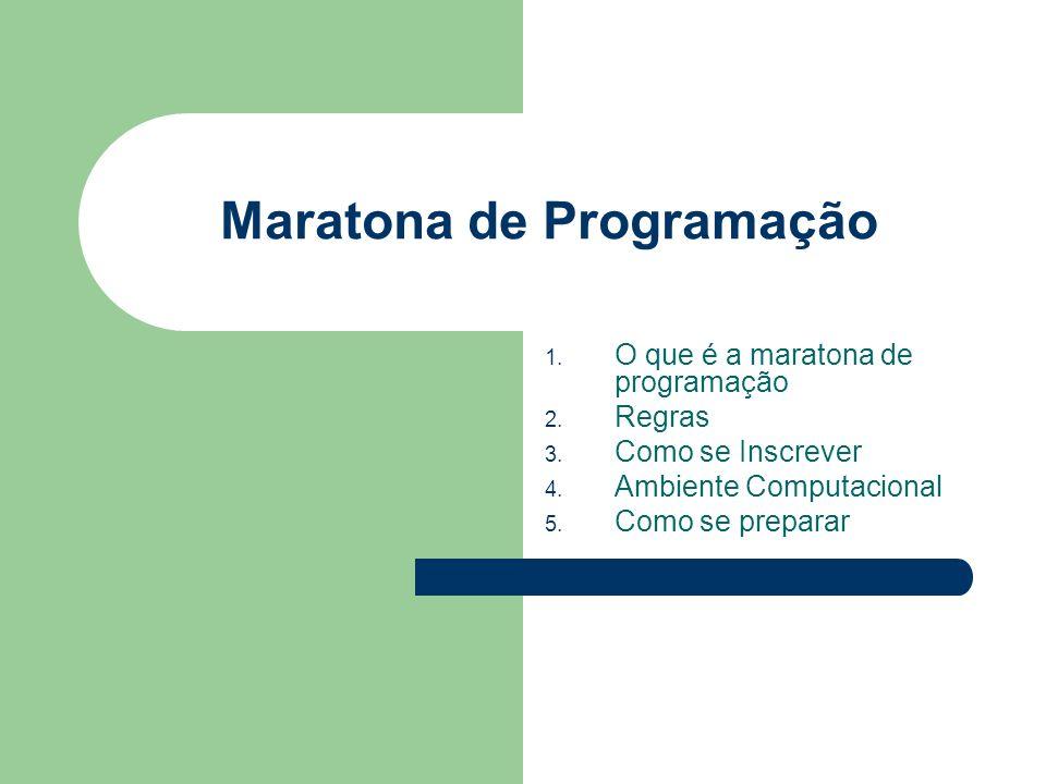 Maratona de Programação 1. O que é a maratona de programação 2. Regras 3. Como se Inscrever 4. Ambiente Computacional 5. Como se preparar