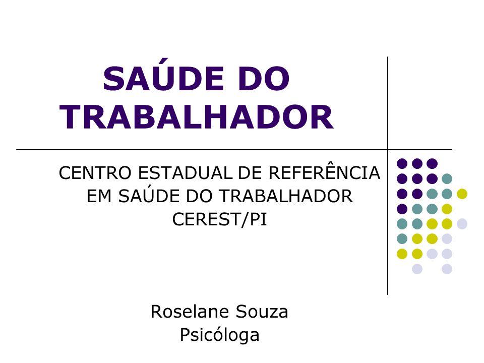 SAÚDE DO TRABALHADOR CENTRO ESTADUAL DE REFERÊNCIA EM SAÚDE DO TRABALHADOR CEREST/PI Roselane Souza Psicóloga