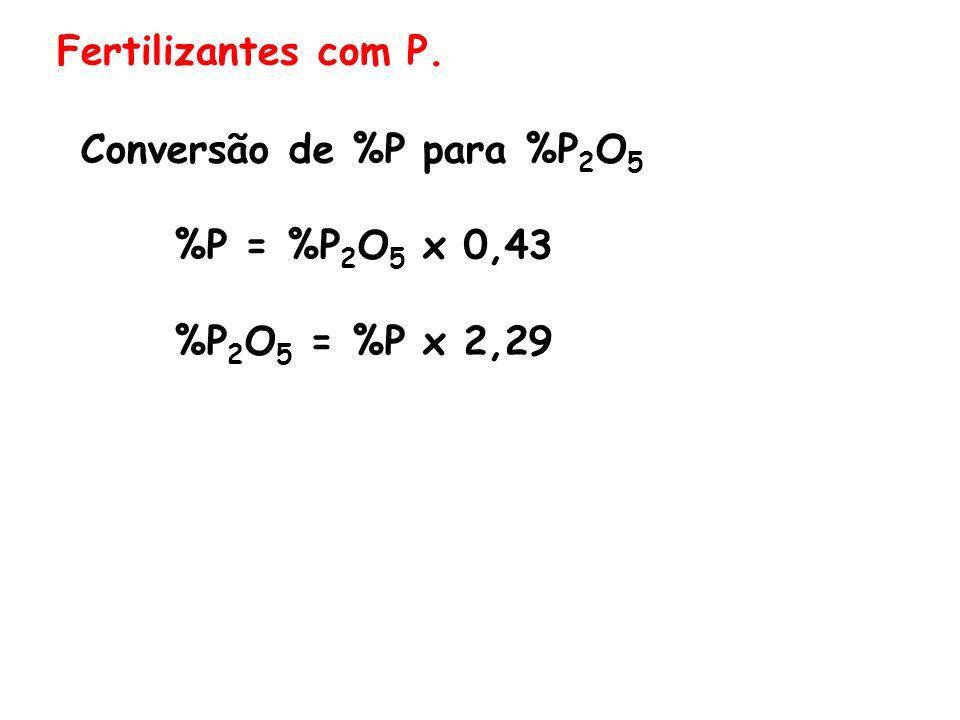 Fertilizantes com P. Conversão de %P para %P 2 O 5 %P = %P 2 O 5 x 0,43 %P 2 O 5 = %P x 2,29