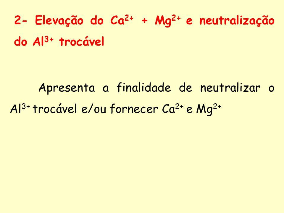 2- Elevação do Ca 2+ + Mg 2+ e neutralização do Al 3+ trocável Apresenta a finalidade de neutralizar o Al 3+ trocável e/ou fornecer Ca 2+ e Mg 2+