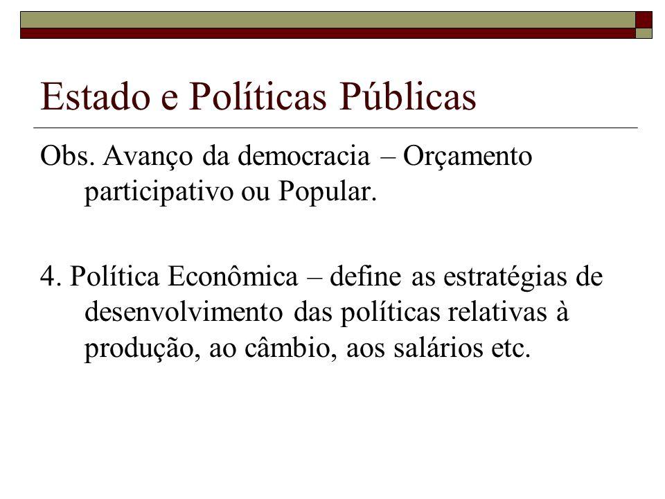 Estado e Políticas Públicas Obs. Avanço da democracia – Orçamento participativo ou Popular. 4. Política Econômica – define as estratégias de desenvolv