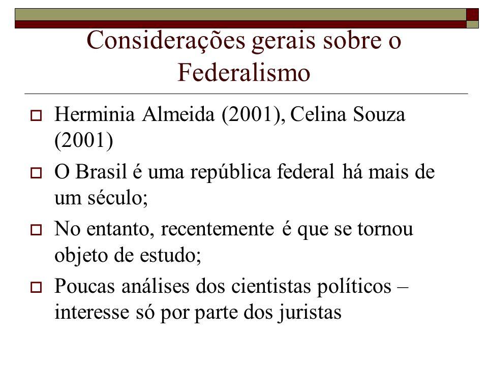 Considerações gerais sobre o Federalismo Herminia Almeida (2001), Celina Souza (2001) O Brasil é uma república federal há mais de um século; No entant