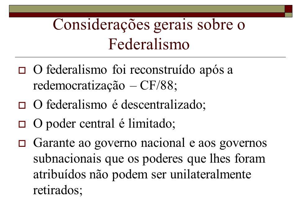 Considerações gerais sobre o Federalismo O federalismo foi reconstruído após a redemocratização – CF/88; O federalismo é descentralizado; O poder cent
