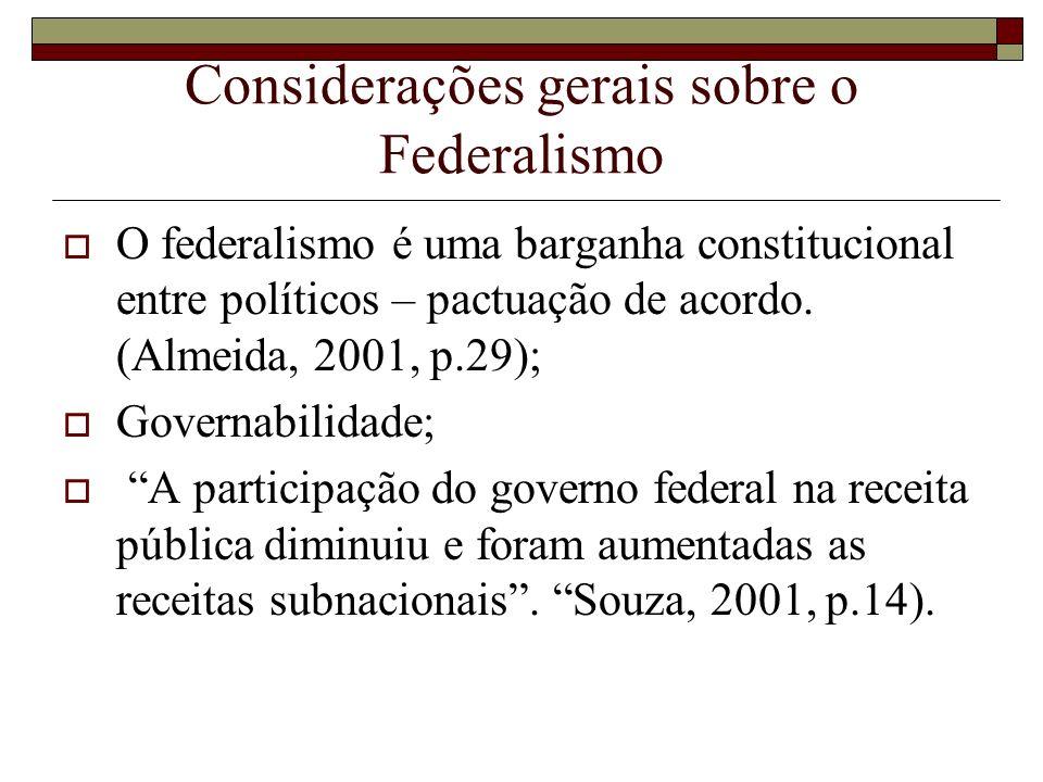 Considerações gerais sobre o Federalismo O federalismo é uma barganha constitucional entre políticos – pactuação de acordo. (Almeida, 2001, p.29); Gov