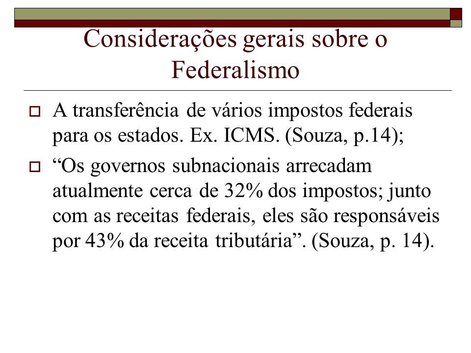 Considerações gerais sobre o Federalismo A transferência de vários impostos federais para os estados. Ex. ICMS. (Souza, p.14); Os governos subnacionai