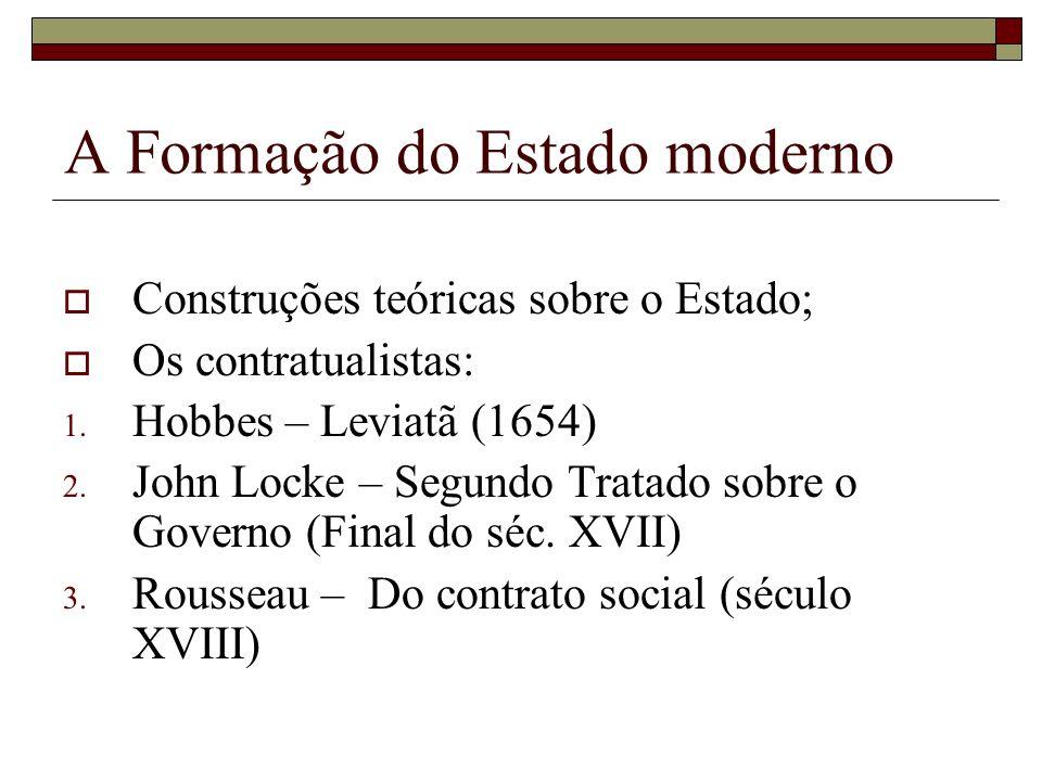 A Formação do Estado moderno Construções teóricas sobre o Estado; Os contratualistas: 1. Hobbes – Leviatã (1654) 2. John Locke – Segundo Tratado sobre