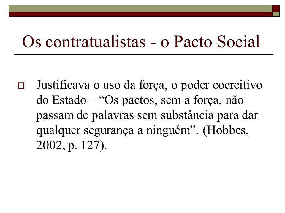 Os contratualistas - o Pacto Social Justificava o uso da força, o poder coercitivo do Estado – Os pactos, sem a força, não passam de palavras sem subs
