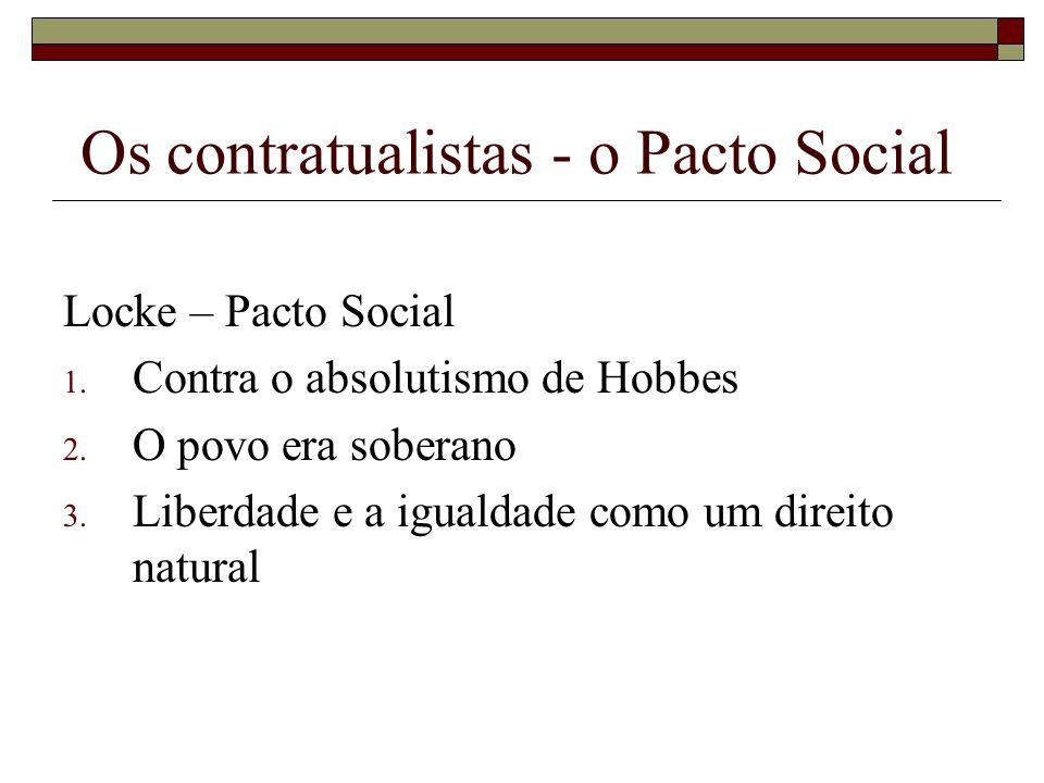 Os contratualistas - o Pacto Social Locke – Pacto Social 1. Contra o absolutismo de Hobbes 2. O povo era soberano 3. Liberdade e a igualdade como um d