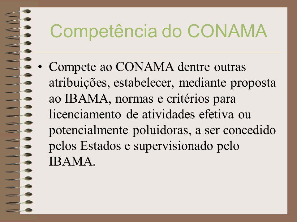Competência do CONAMA Compete ao CONAMA dentre outras atribuições, estabelecer, mediante proposta ao IBAMA, normas e critérios para licenciamento de a