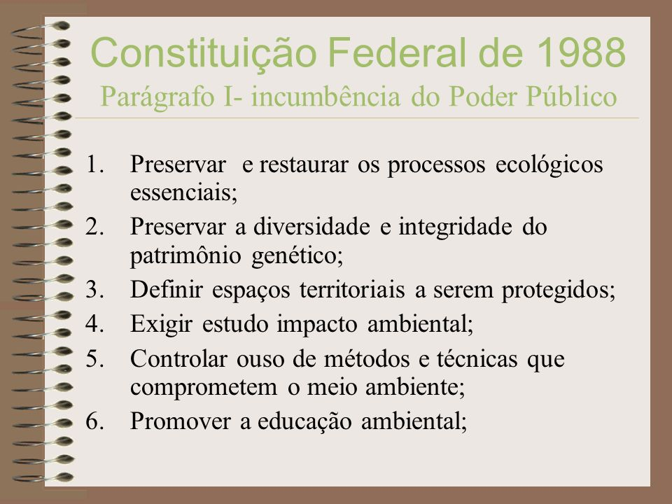 Constituição Federal de 1988 Parágrafo I- incumbência do Poder Público 1.Preservar e restaurar os processos ecológicos essenciais; 2.Preservar a diver