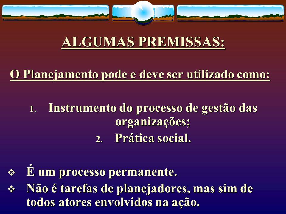 ALGUMAS PREMISSAS: O Planejamento pode e deve ser utilizado como: 1. Instrumento do processo de gestão das organizações; 2. Prática social. É um proce