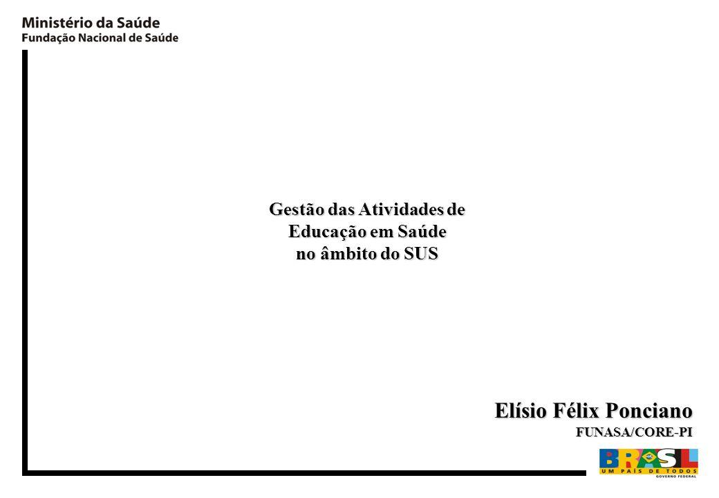Gestão das Atividades de Educação em Saúde no âmbito do SUS Elísio Félix Ponciano FUNASA/CORE-PI