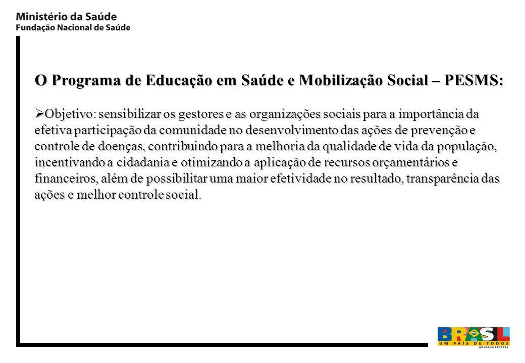 O Programa de Educação em Saúde e Mobilização Social – PESMS: Objetivo: sensibilizar os gestores e as organizações sociais para a importância da efeti