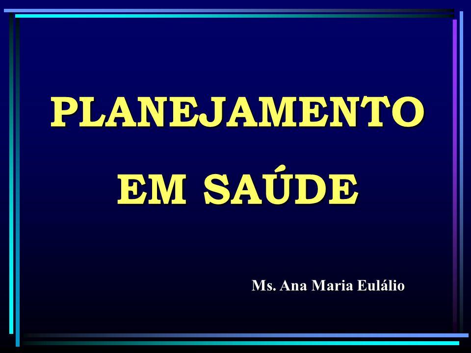 PLANEJAMENTO EM SAÚDE Ms. Ana Maria Eulálio