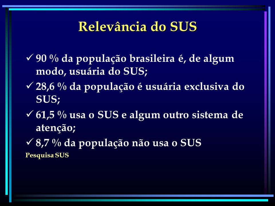 Relevância do SUS 90 % da população brasileira é, de algum modo, usuária do SUS; 28,6 % da população é usuária exclusiva do SUS; 61,5 % usa o SUS e al
