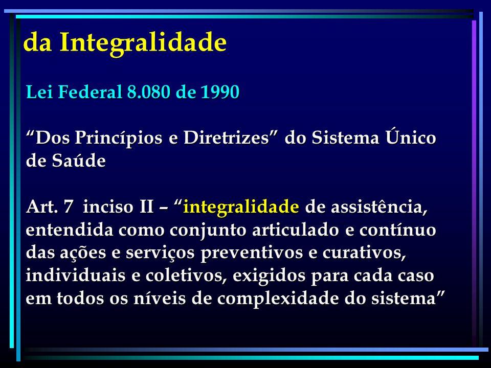 Lei Federal 8.080 de 1990 Dos Princípios e Diretrizes do Sistema Único de Saúde Art. 7 inciso II – integralidade de assistência, entendida como conjun